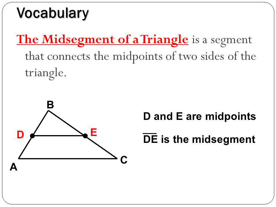 Vocabulary The Midsegment of a Triangle is a segment that connects the midpoints of two sides of the triangle.
