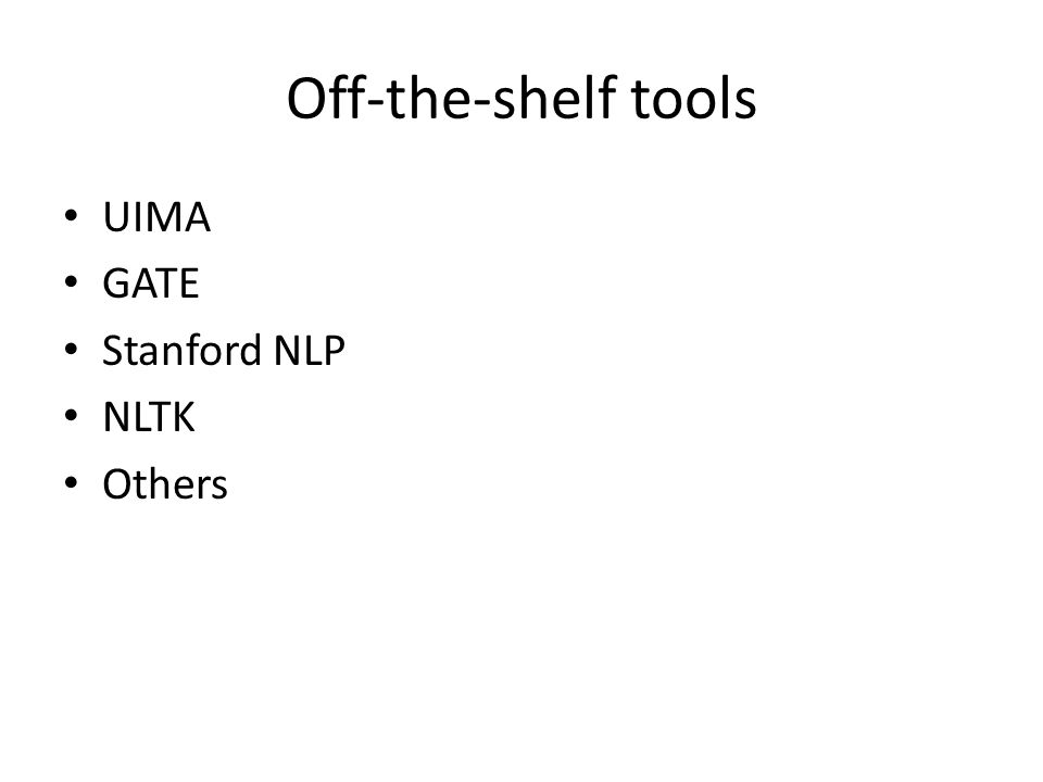 Off-the-shelf tools UIMA GATE Stanford NLP NLTK Others
