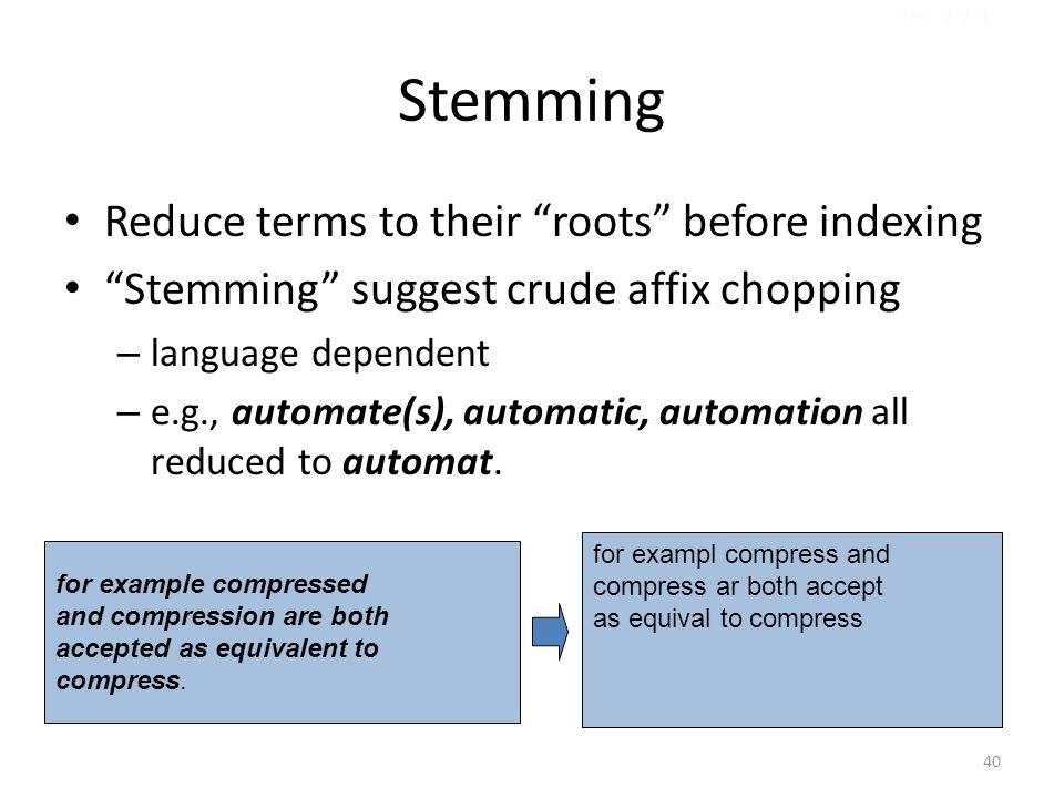 Stemming Reduce terms to their roots before indexing