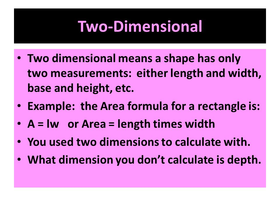 Two-Dimensional Two dimensional means a shape has only two measurements: either length and width, base and height, etc.