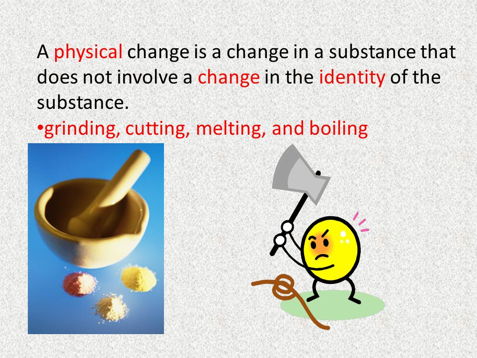 A physical change is a change in a substance that