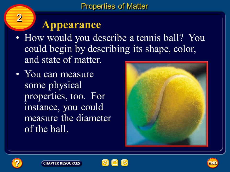 Properties of Matter 2. Appearance. How would you describe a tennis ball You could begin by describing its shape, color, and state of matter.