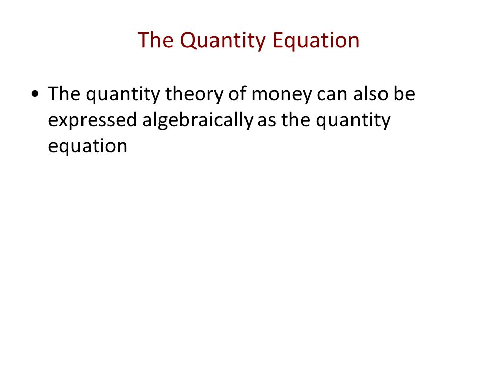 The Quantity Equation The quantity theory of money can also be expressed algebraically as the quantity equation.