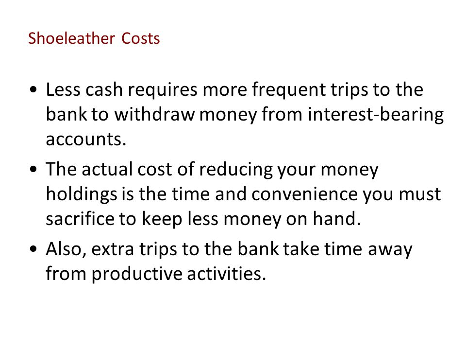 Shoeleather Costs Less cash requires more frequent trips to the bank to withdraw money from interest-bearing accounts.
