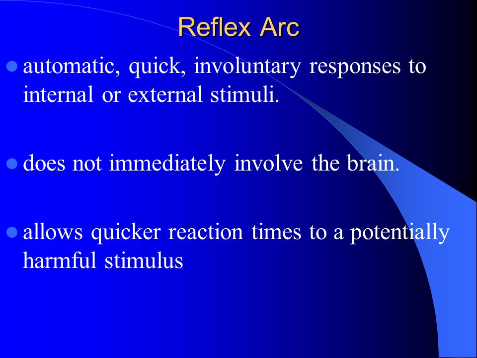 Reflex Arc automatic, quick, involuntary responses to internal or external stimuli. does not immediately involve the brain.