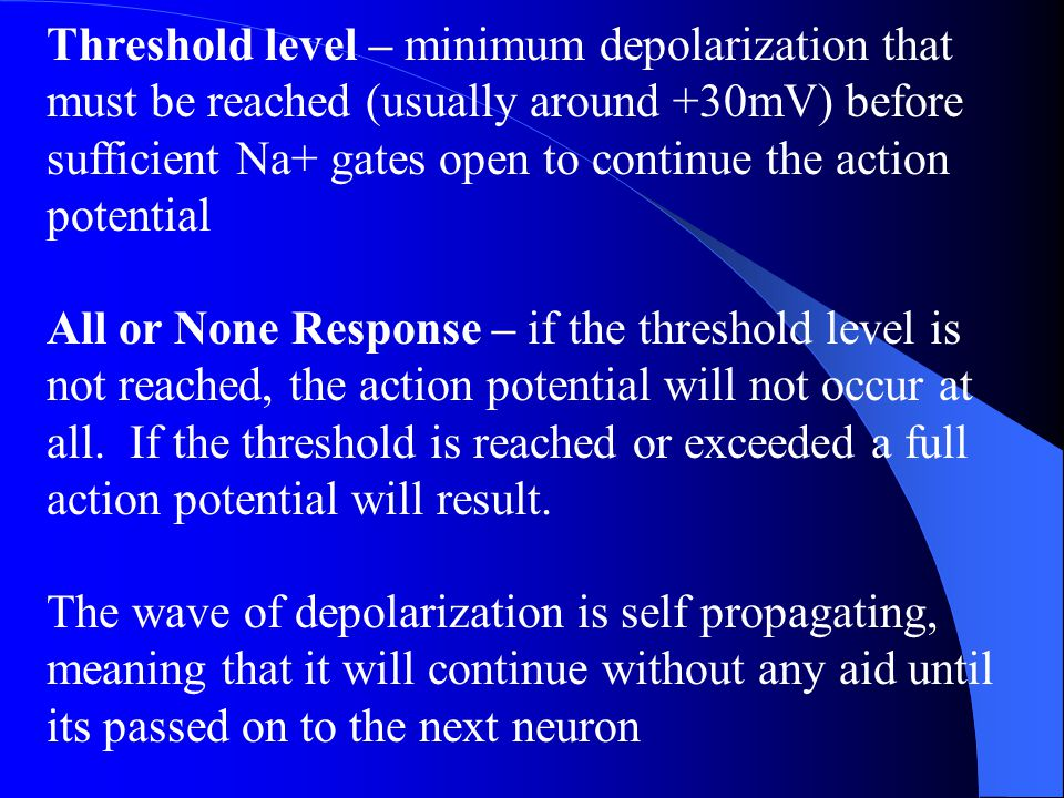 Threshold level – minimum depolarization that must be reached (usually around +30mV) before sufficient Na+ gates open to continue the action potential