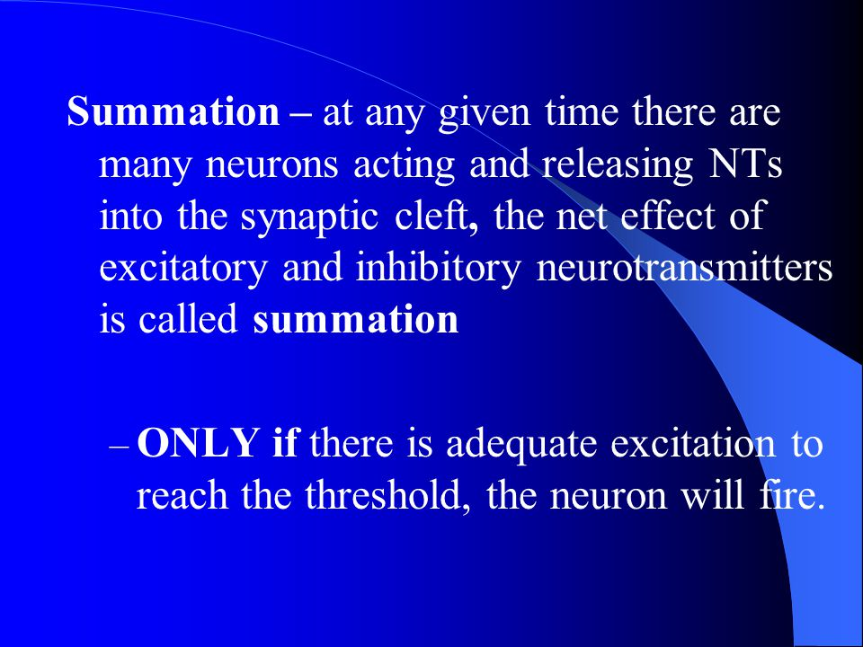 Summation – at any given time there are many neurons acting and releasing NTs into the synaptic cleft, the net effect of excitatory and inhibitory neurotransmitters is called summation