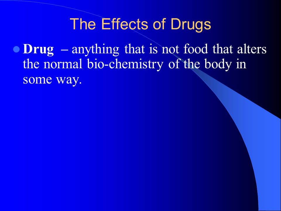 The Effects of Drugs Drug – anything that is not food that alters the normal bio-chemistry of the body in some way.