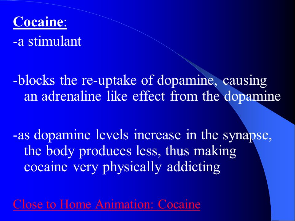 Cocaine: -a stimulant. -blocks the re-uptake of dopamine, causing an adrenaline like effect from the dopamine.