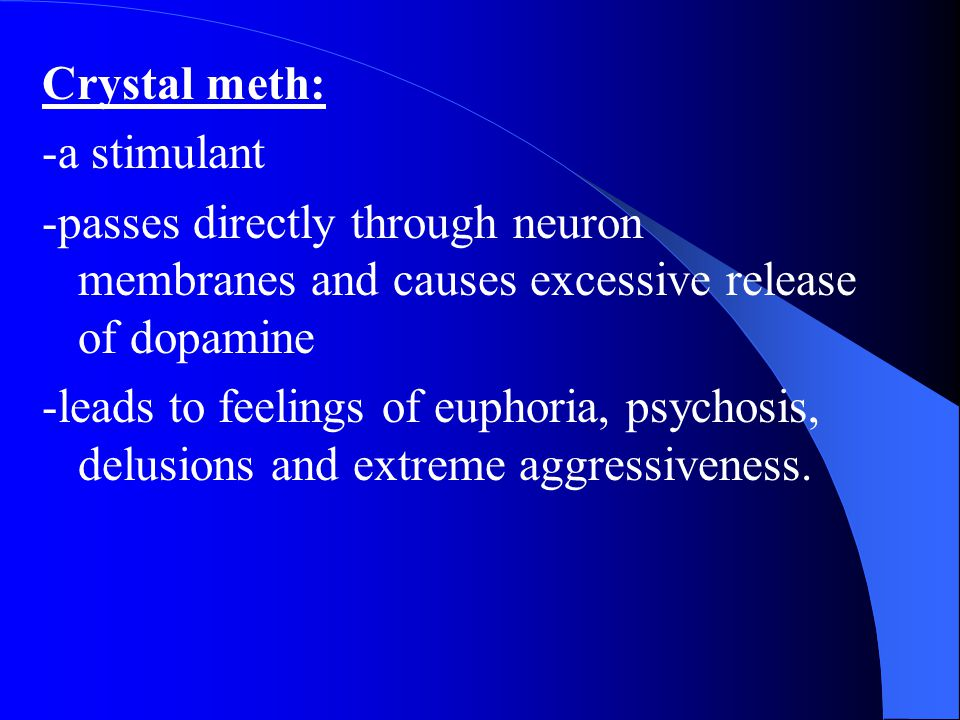 Crystal meth: -a stimulant. -passes directly through neuron membranes and causes excessive release of dopamine.