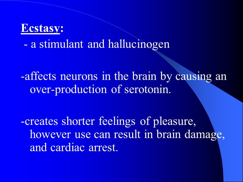 Ecstasy: - a stimulant and hallucinogen. -affects neurons in the brain by causing an over-production of serotonin.
