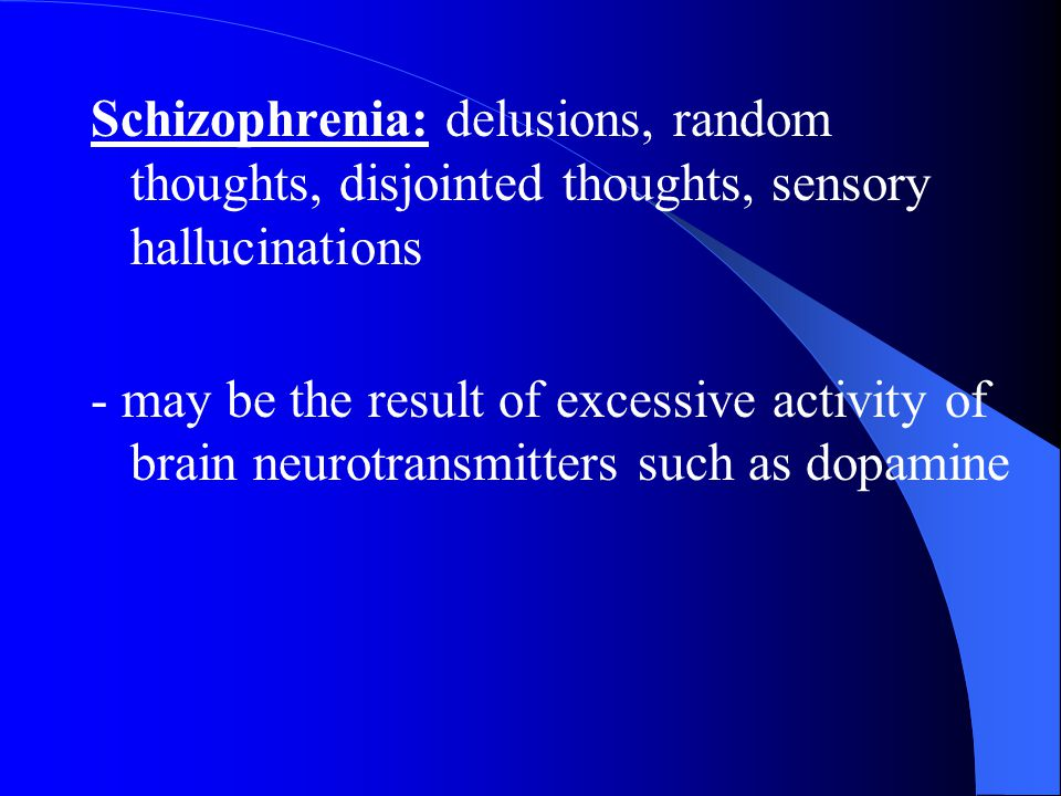 Schizophrenia: delusions, random thoughts, disjointed thoughts, sensory hallucinations