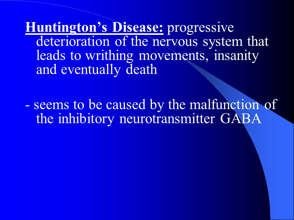 Huntington's Disease: progressive deterioration of the nervous system that leads to writhing movements, insanity and eventually death