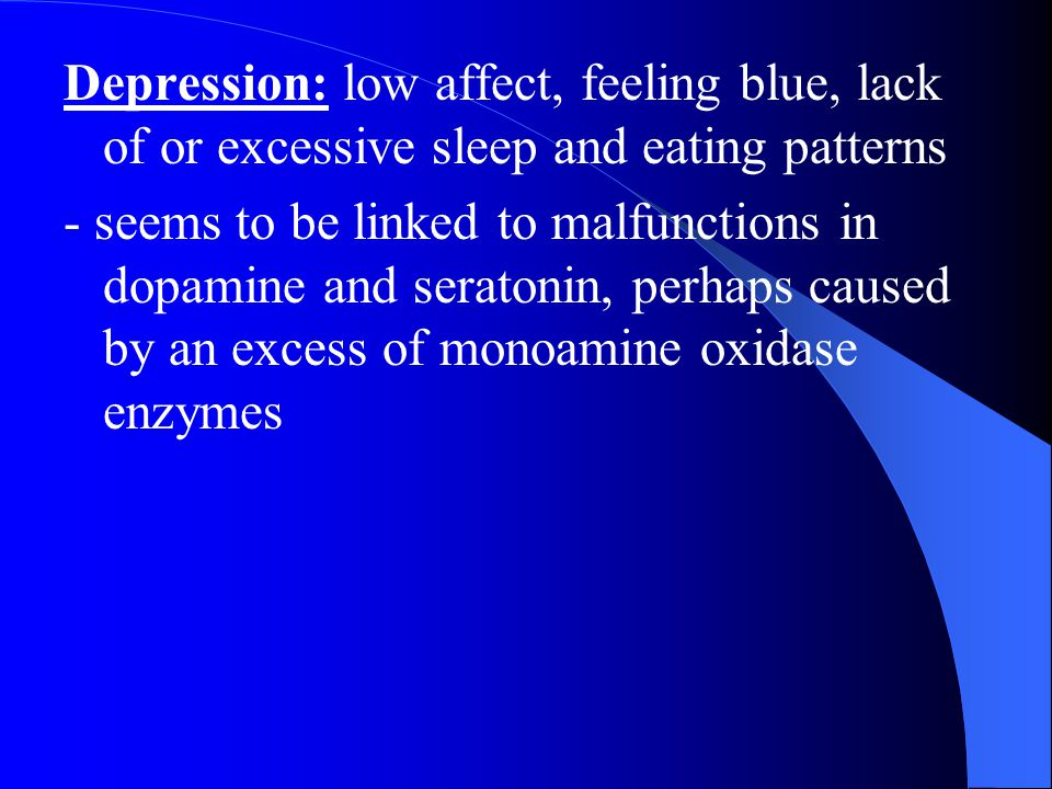 Depression: low affect, feeling blue, lack of or excessive sleep and eating patterns