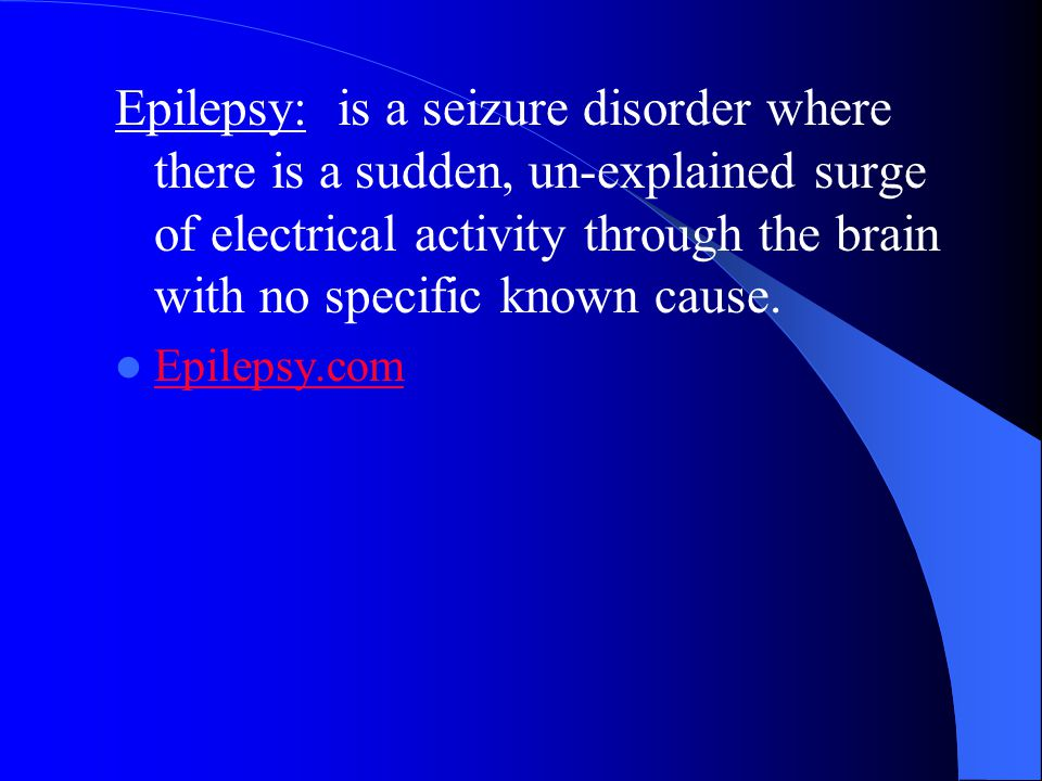 Epilepsy: is a seizure disorder where there is a sudden, un-explained surge of electrical activity through the brain with no specific known cause.