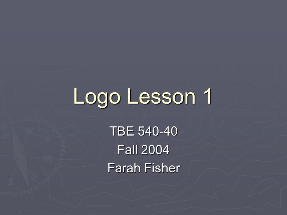 Logo Lesson 1 TBE 540-40 Fall 2004 Farah Fisher
