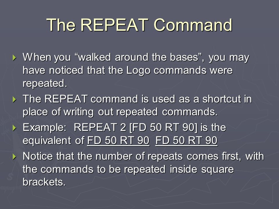 The REPEAT Command When you walked around the bases , you may have noticed that the Logo commands were repeated.