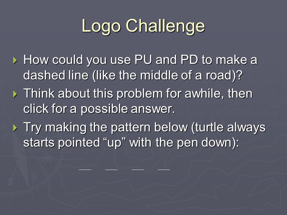 Logo Challenge How could you use PU and PD to make a dashed line (like the middle of a road)