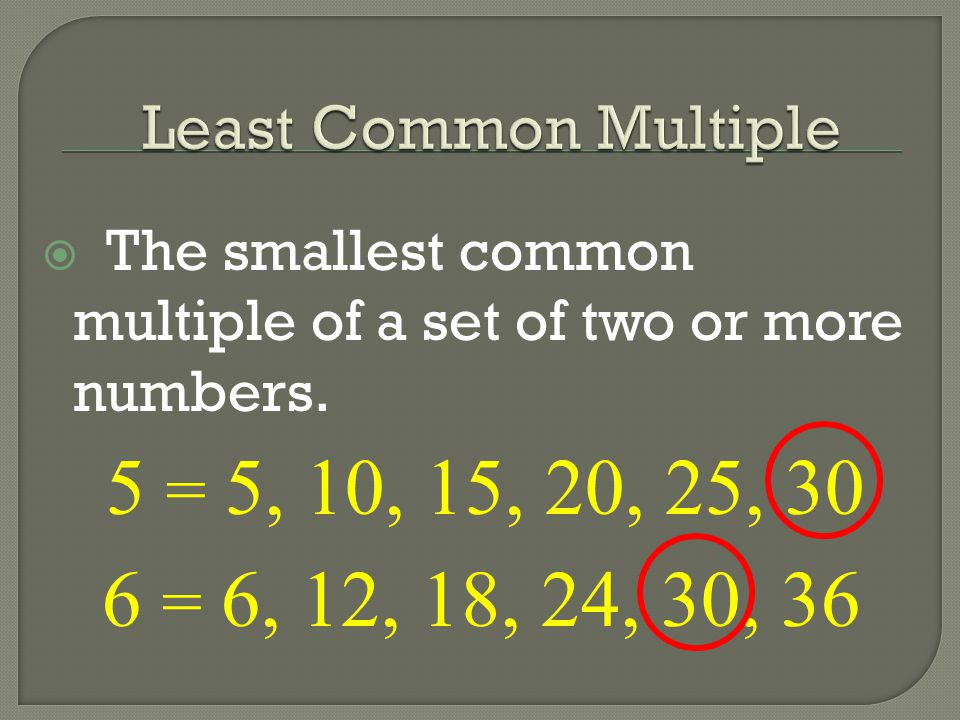 Least Common Multiple The smallest common multiple of a set of two or more numbers. 5 = 5, 10, 15, 20, 25, 30.