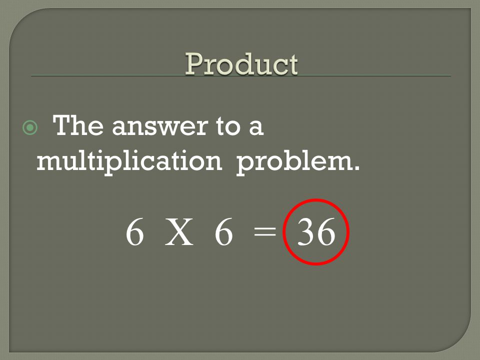 Product The answer to a multiplication problem. 6 X 6 = 36