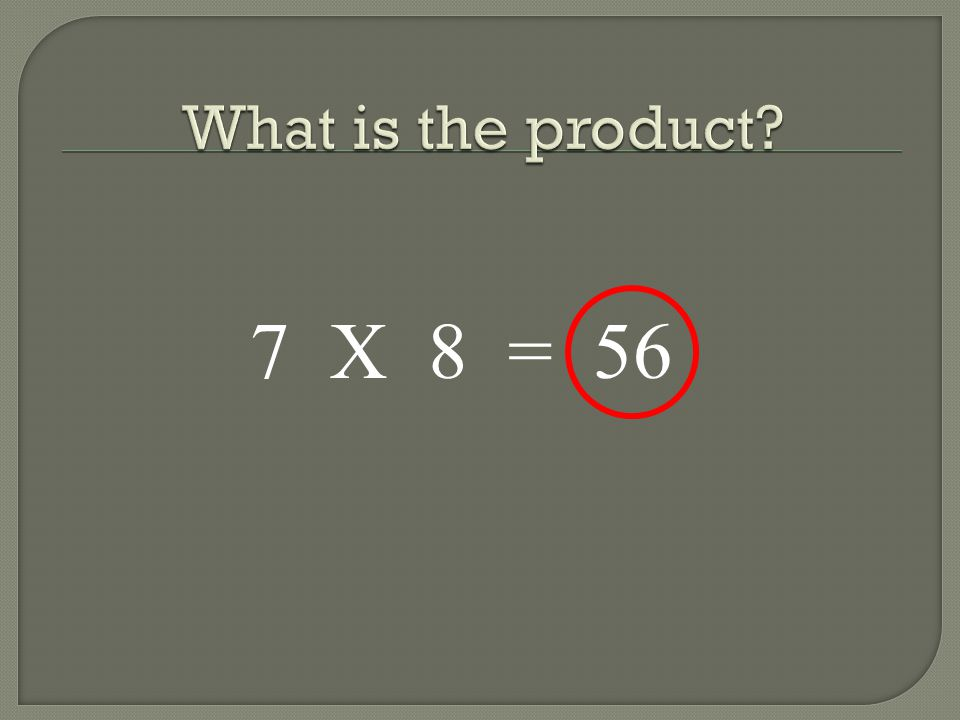 What is the product 7 X 8 = 56