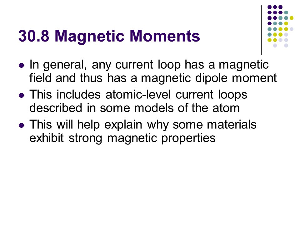 30.8 Magnetic Moments In general, any current loop has a magnetic field and thus has a magnetic dipole moment.