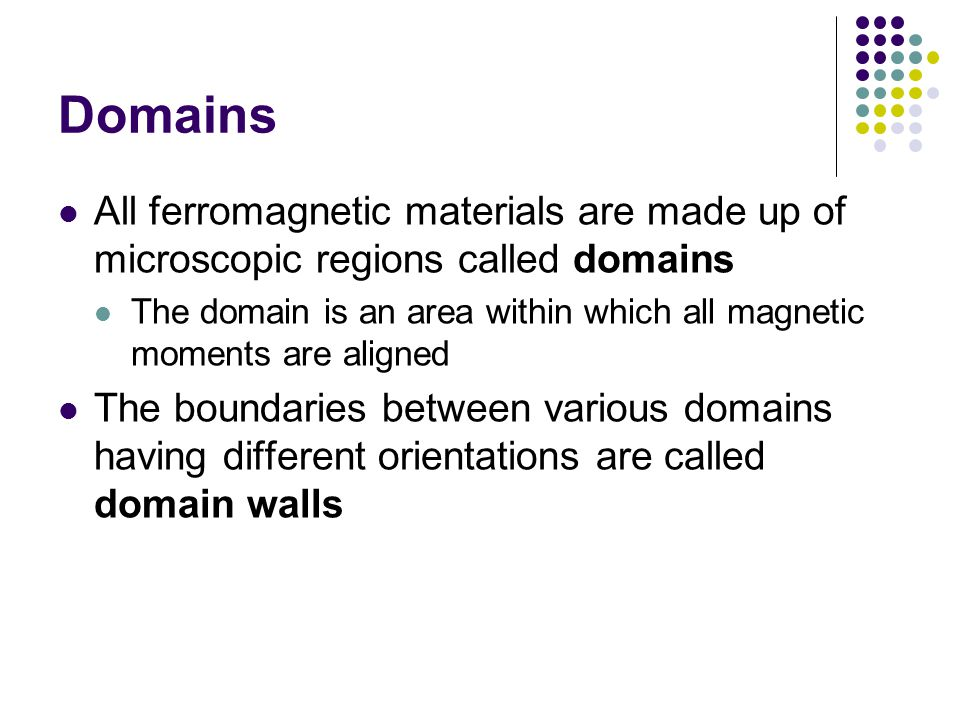 Domains All ferromagnetic materials are made up of microscopic regions called domains.