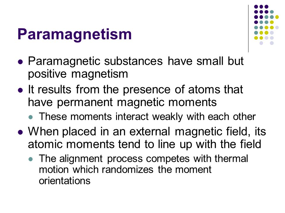 Paramagnetism Paramagnetic substances have small but positive magnetism. It results from the presence of atoms that have permanent magnetic moments.