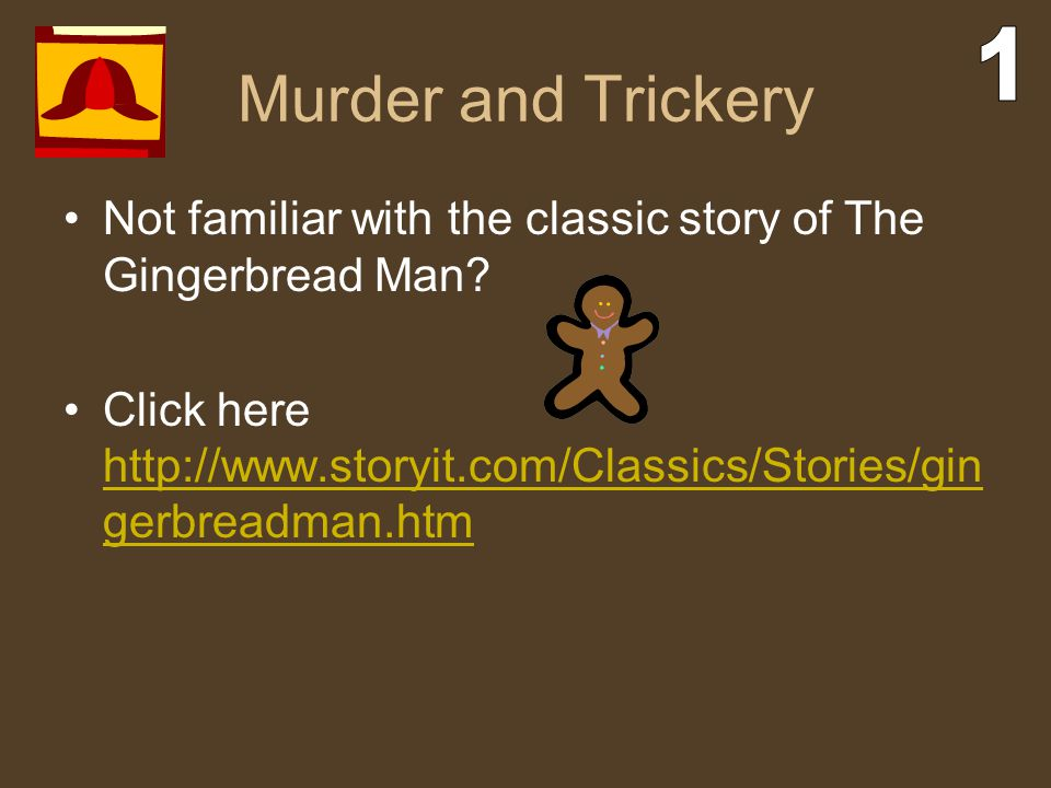 Murder and Trickery 1. Not familiar with the classic story of The Gingerbread Man