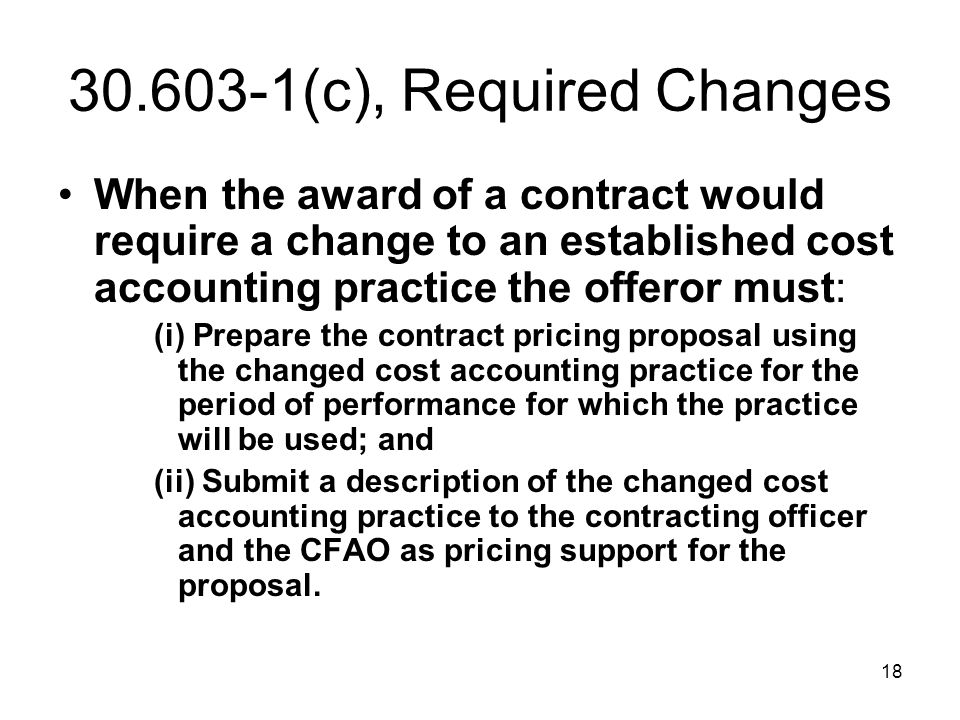 30.603-1(c), Required Changes When the award of a contract would require a change to an established cost accounting practice the offeror must: