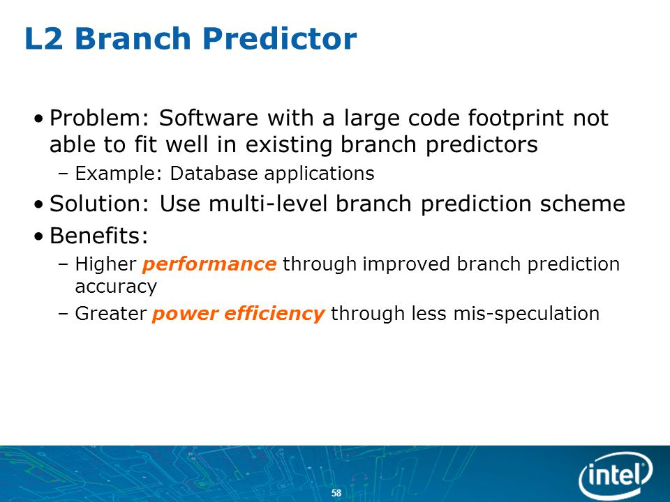 L2 Branch Predictor Problem: Software with a large code footprint not able to fit well in existing branch predictors.