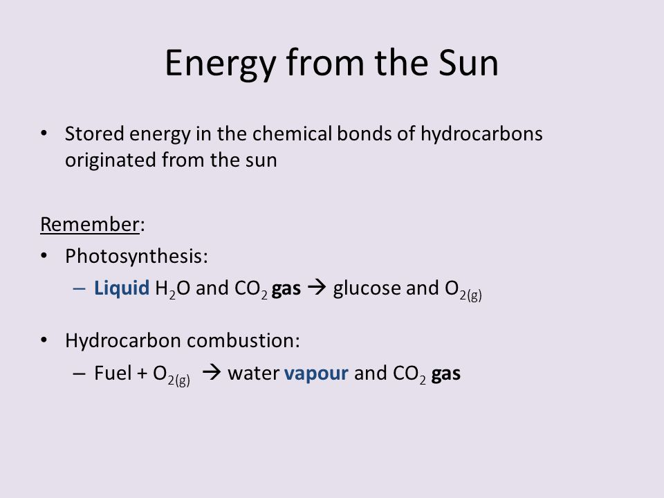 Energy from the Sun Stored energy in the chemical bonds of hydrocarbons originated from the sun. Remember:
