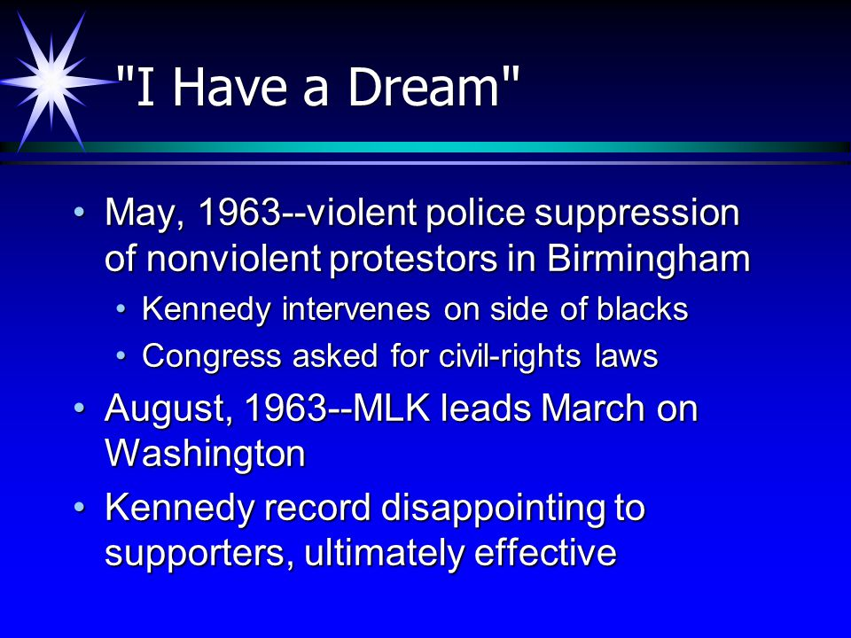 I Have a Dream May, 1963--violent police suppression of nonviolent protestors in Birmingham. Kennedy intervenes on side of blacks.