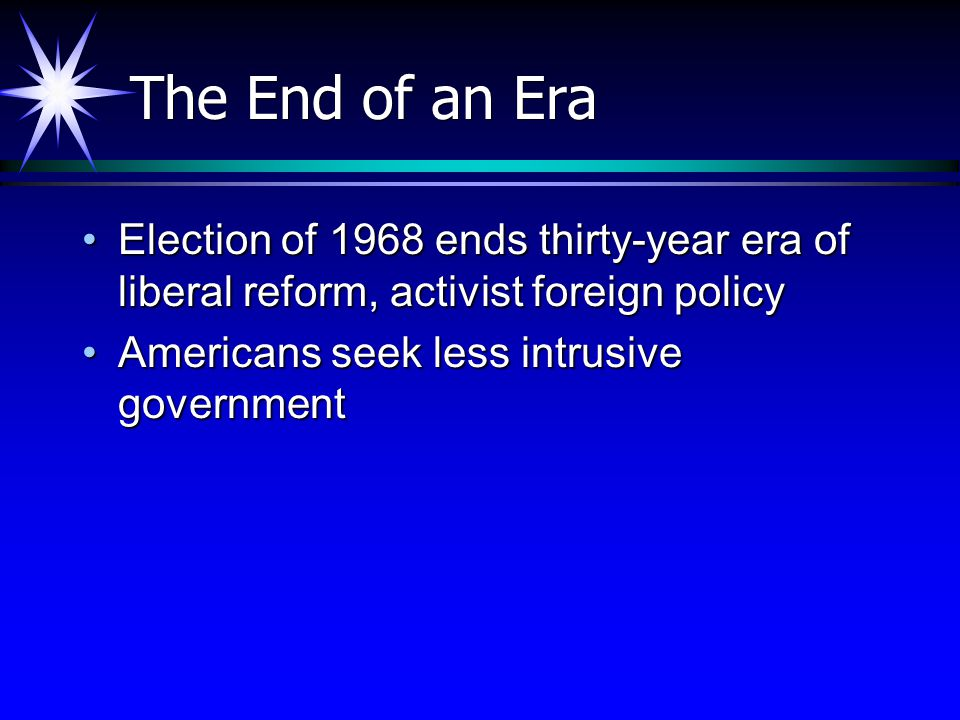 The End of an Era Election of 1968 ends thirty-year era of liberal reform, activist foreign policy.