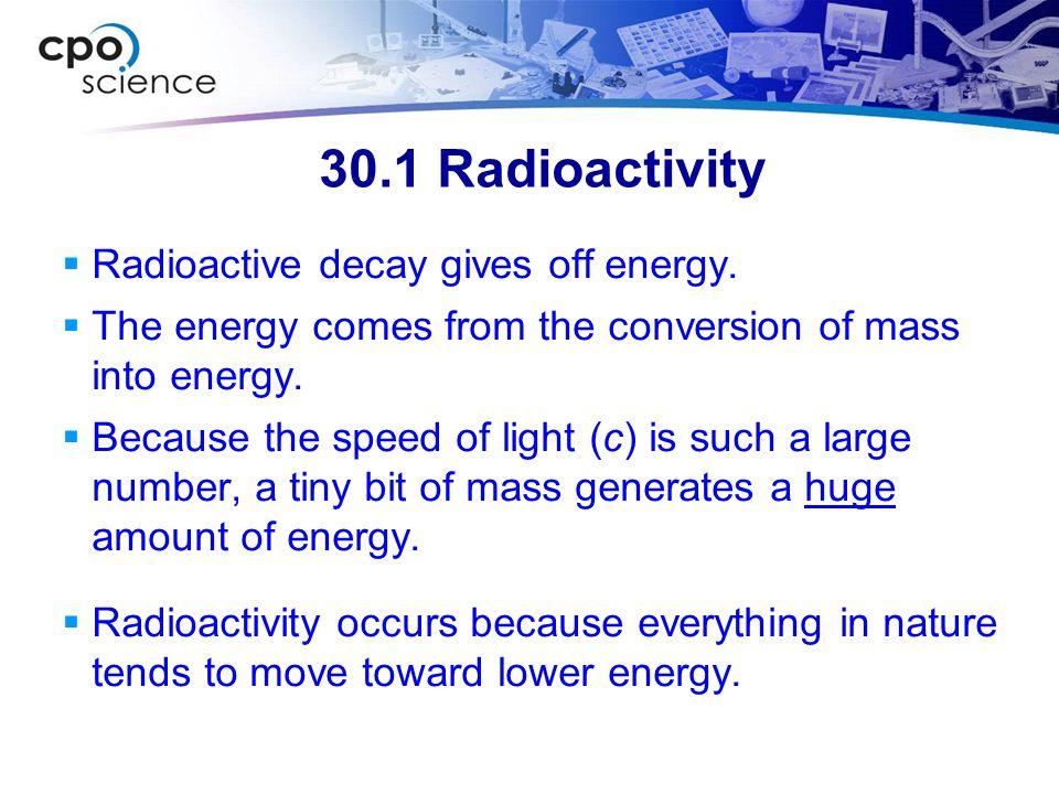 30.1 Radioactivity Radioactive decay gives off energy.