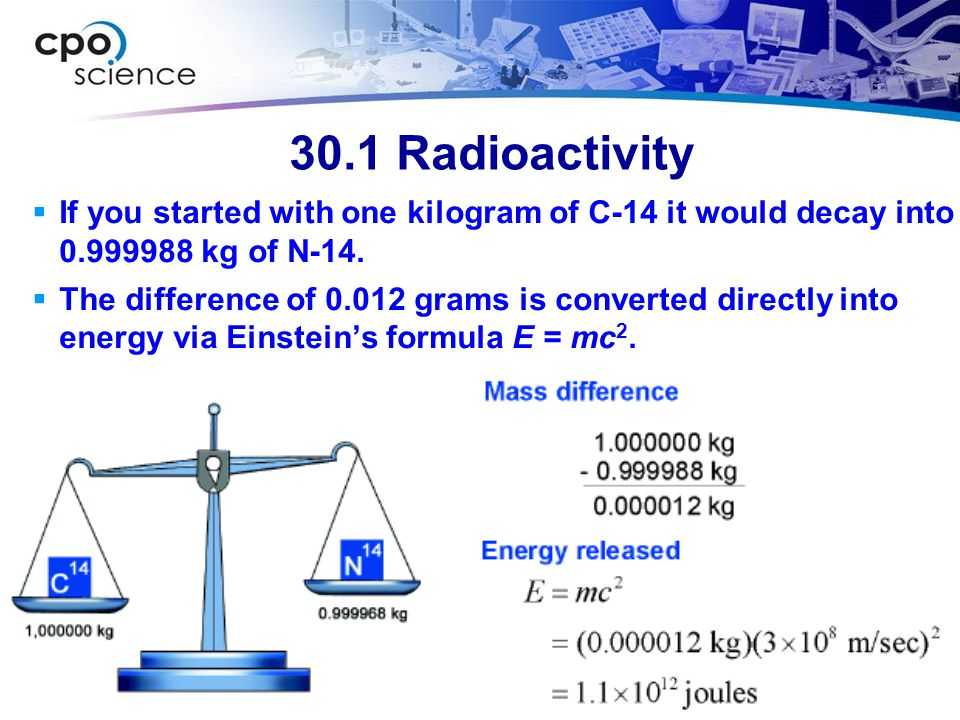 30.1 Radioactivity If you started with one kilogram of C-14 it would decay into 0.999988 kg of N-14.