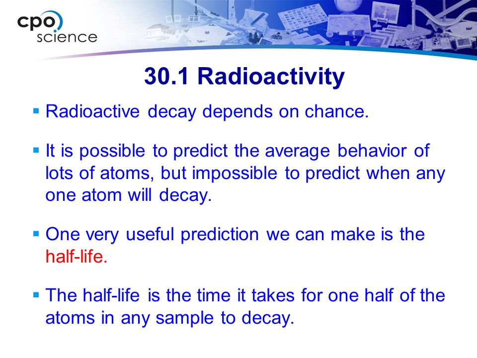 30.1 Radioactivity Radioactive decay depends on chance.