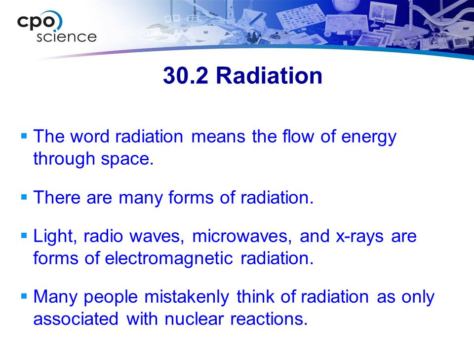30.2 Radiation The word radiation means the flow of energy through space. There are many forms of radiation.