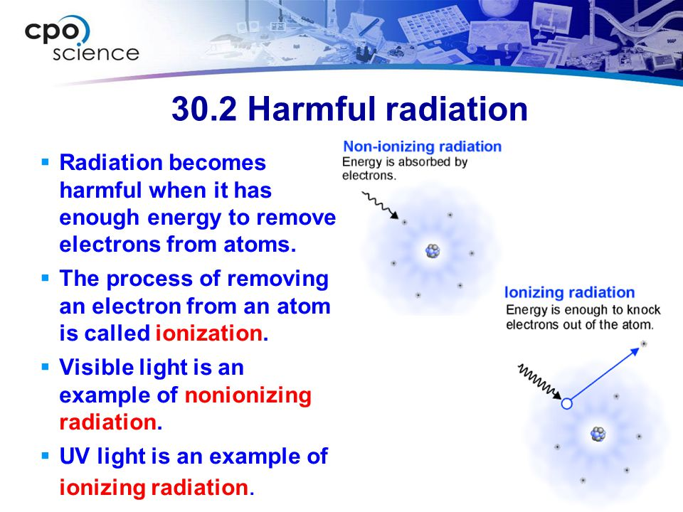 30.2 Harmful radiation Radiation becomes harmful when it has enough energy to remove electrons from atoms.