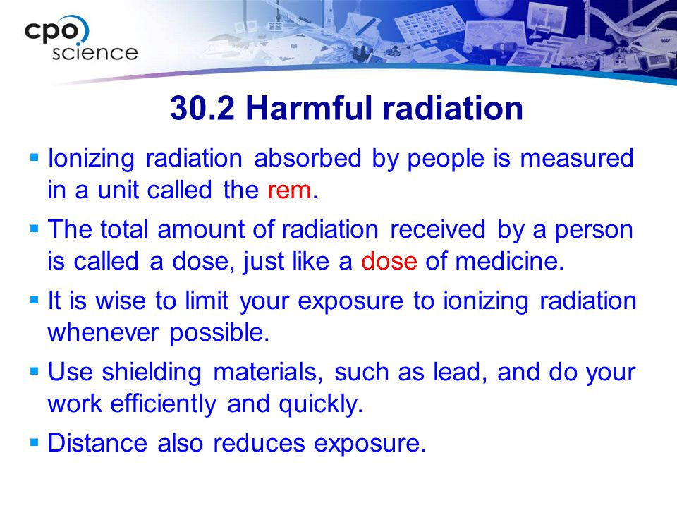 30.2 Harmful radiation Ionizing radiation absorbed by people is measured in a unit called the rem.