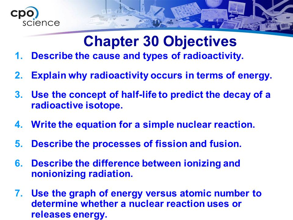 Chapter 30 Objectives Describe the cause and types of radioactivity.