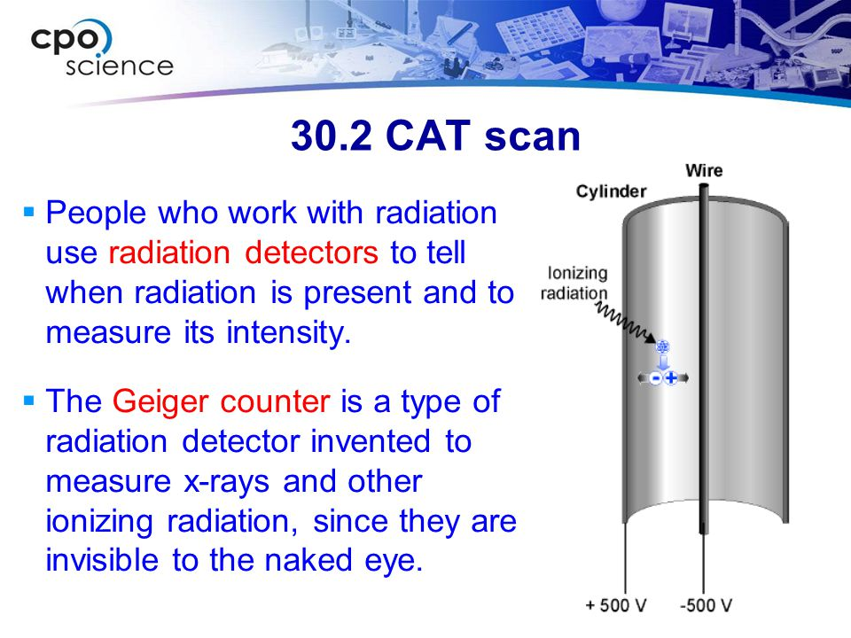 30.2 CAT scan People who work with radiation use radiation detectors to tell when radiation is present and to measure its intensity.