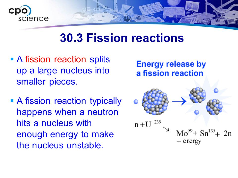 30.3 Fission reactions A fission reaction splits up a large nucleus into smaller pieces.