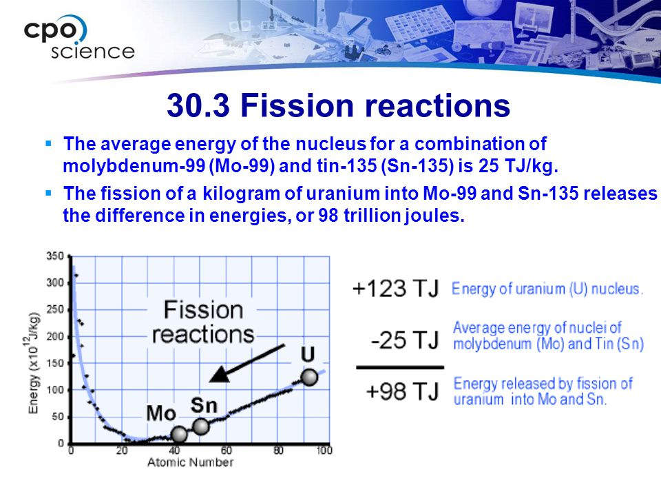 30.3 Fission reactions The average energy of the nucleus for a combination of molybdenum-99 (Mo-99) and tin-135 (Sn-135) is 25 TJ/kg.