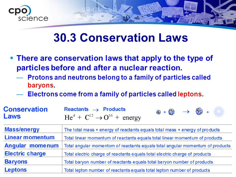 30.3 Conservation Laws There are conservation laws that apply to the type of particles before and after a nuclear reaction.