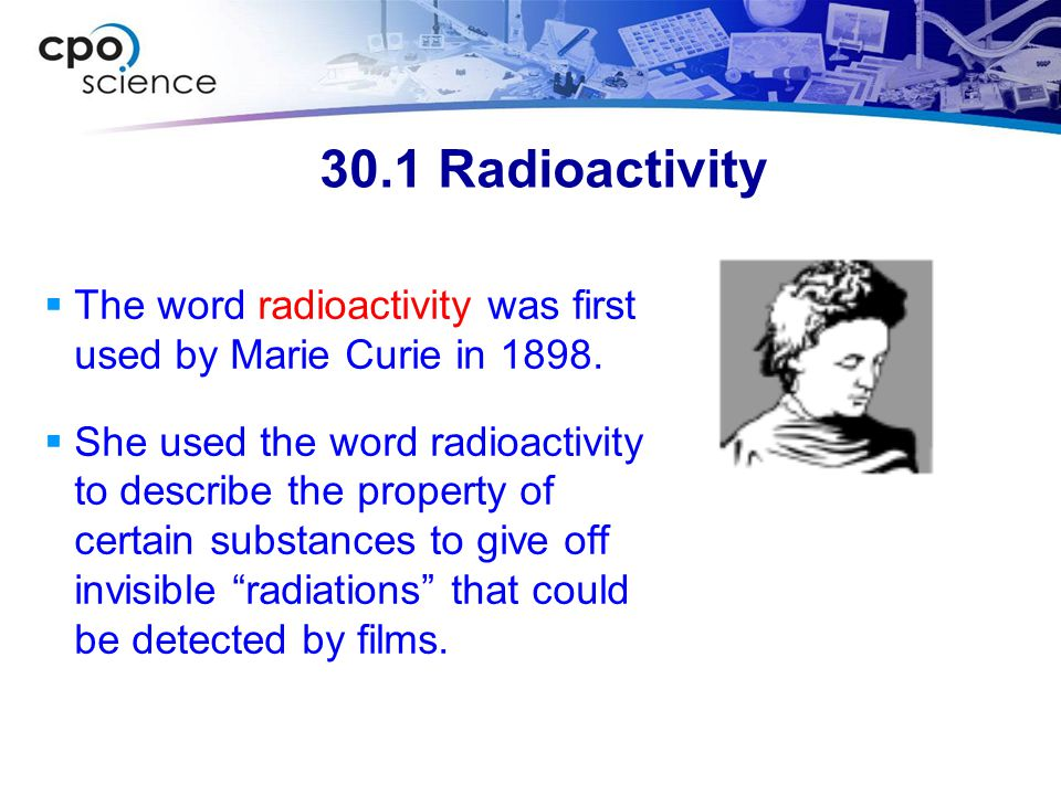 30.1 Radioactivity The word radioactivity was first used by Marie Curie in 1898.
