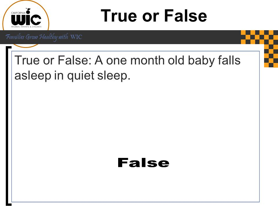 True or False True or False: A one month old baby falls asleep in quiet sleep. True or False: A month old baby falls asleep in quiet sleep.