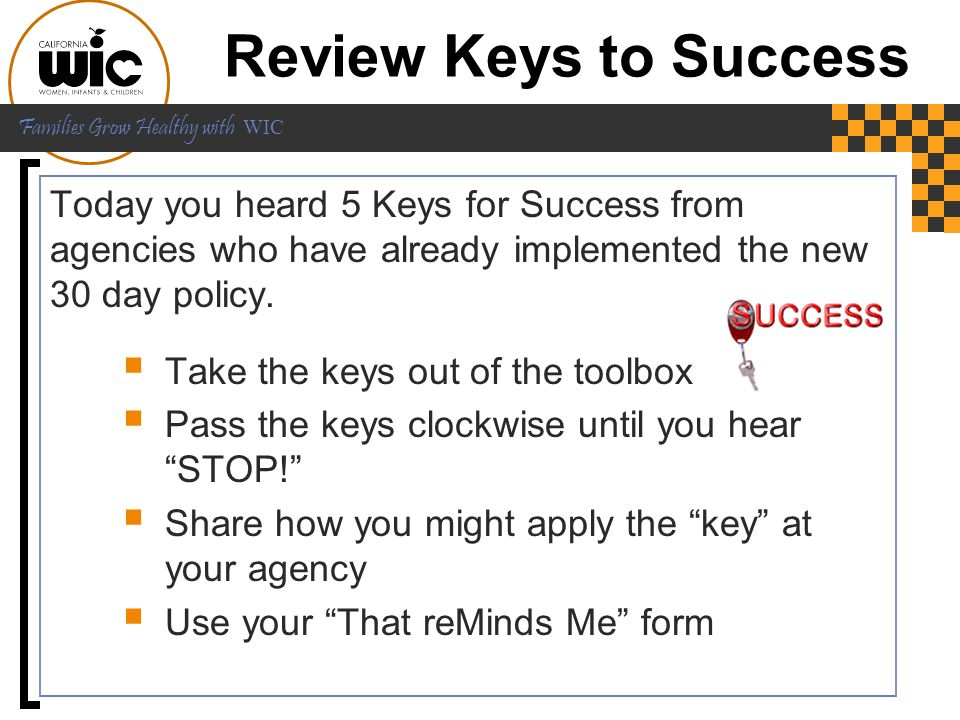 Review Keys to Success Today you heard 5 Keys for Success from agencies who have already implemented the new 30 day policy.