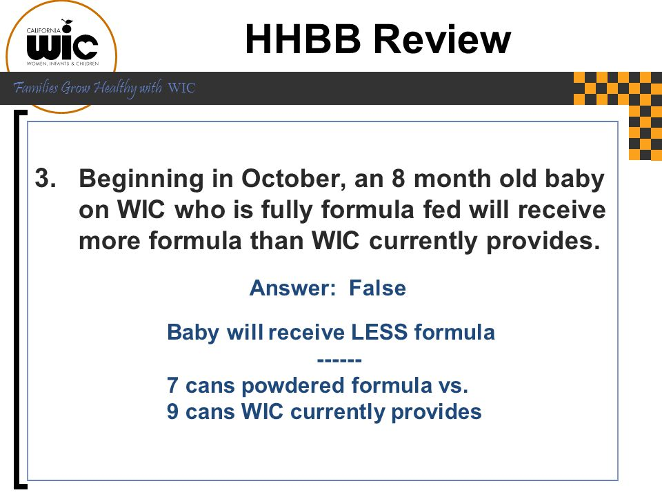 HHBB Review Beginning in October, an 8 month old baby on WIC who is fully formula fed will receive more formula than WIC currently provides.