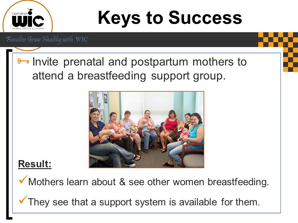 Keys to Success Invite prenatal and postpartum mothers to attend a breastfeeding support group.